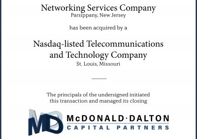 A full-service networking services company (Parsippany, NJ) which provides IT design and consulting, procurement and deployment, operation and support, enhancement and migrations services. This company was acquired by a Nasdaq-listed specialty telecommunications and high-technology company (St. Louis, MO) whose focus is to capitalize on the worldwide move from analog to digital.