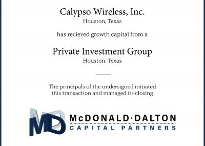 Calypso Wireless Inc, (Houston, TX), a telecommunications IP company which developed and controlled multiple international patents covering fixed mobile convergence technology between cellular and Wi-Fi networks. John Dalton led an investment group which raised significant growth capital for Calypso.