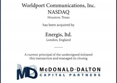 Worldport Communications, Inc.: A NASDAQ listed international telecommunications (WRDP) facility-based carrier (Houston, TX). This company had international switching matrixes in New York, Florida and California specializing in the delivery of calls worldwide at highly competitive rates. Worldport re-originated U.S. based international calls through its trans-Atlantic fiber optic network to 120 cities around the world. Worldport received significant growth financing through a large private equity firm (Chicago, IL) and secured $300M in financing from Canadian Imperial Bancorp. Worldport Communications achieved a $350M NASDAQ market cap and was sold in a private transaction in 1999 for $570M to Energis, ltd of London England. John Dalton was a co-founder and President-CEO of Worldport.